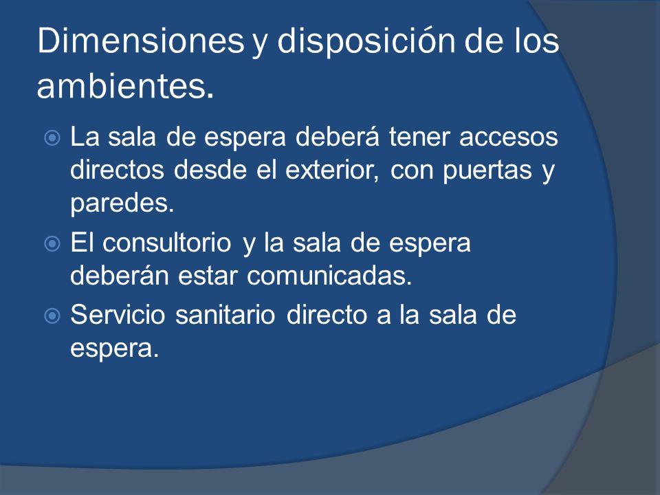 Dimensiones y disposición de los ambientes. La sala de espera deberá tener accesos directos desde el exterior, con puertas y paredes. El consultorio y