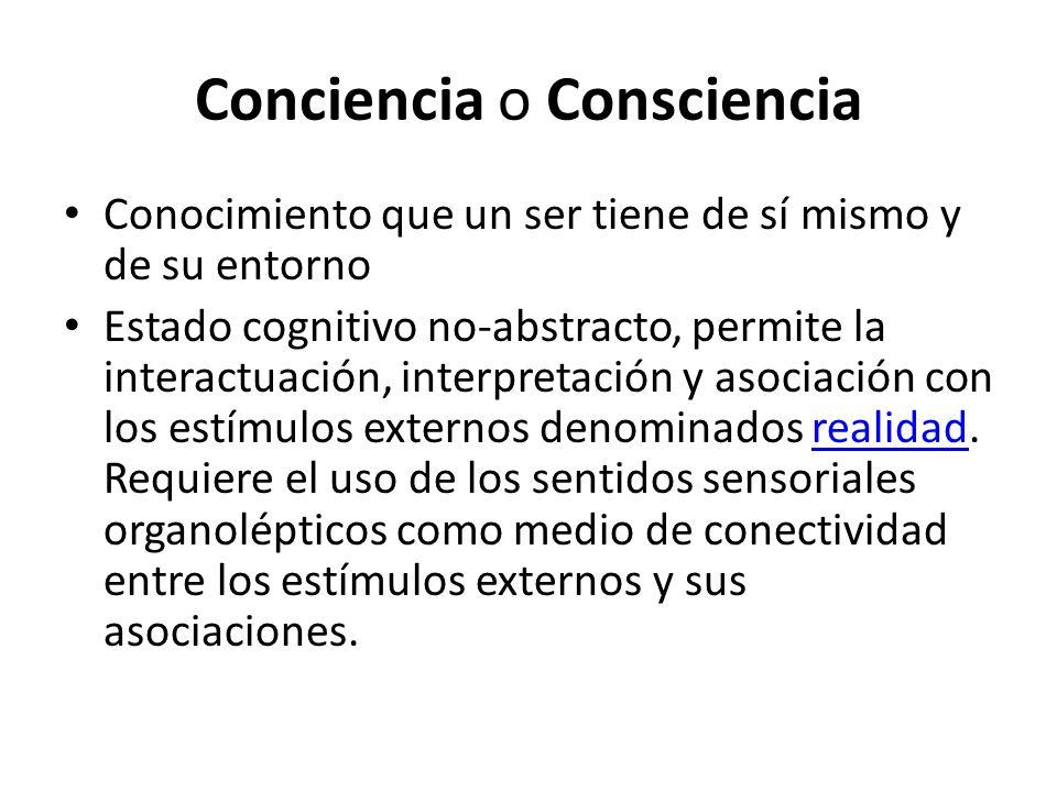 Conciencia o Consciencia Conocimiento que un ser tiene de sí mismo y de su entorno Estado cognitivo no-abstracto, permite la interactuación, interpret