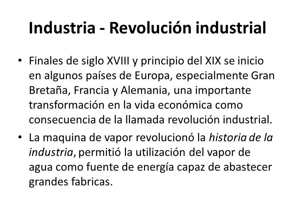 Industria - Revolución industrial Finales de siglo XVIII y principio del XIX se inicio en algunos países de Europa, especialmente Gran Bretaña, Franci