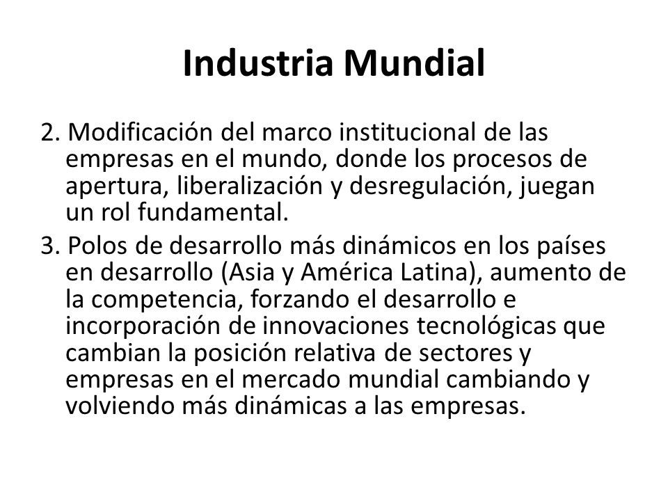 Industria Mundial 2. Modificación del marco institucional de las empresas en el mundo, donde los procesos de apertura, liberalización y desregulación,
