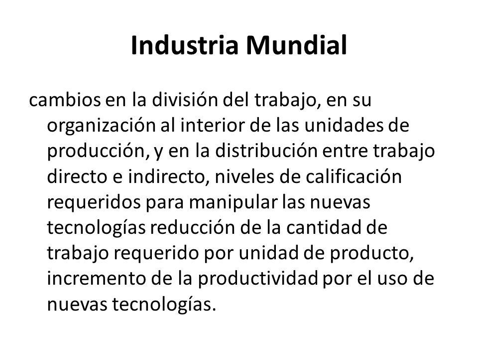 Industria Mundial cambios en la división del trabajo, en su organización al interior de las unidades de producción, y en la distribución entre trabajo