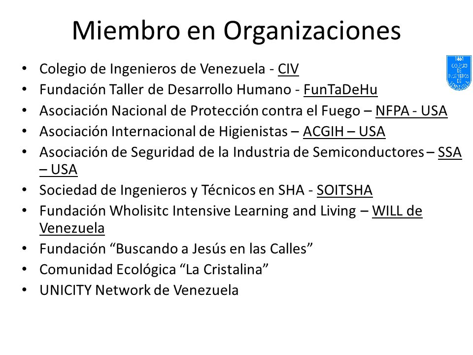 Miembro en Organizaciones Colegio de Ingenieros de Venezuela - CIV Fundación Taller de Desarrollo Humano - FunTaDeHu Asociación Nacional de Protección