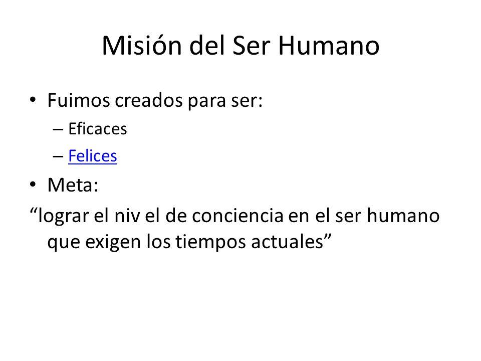 Misión del Ser Humano Fuimos creados para ser: – Eficaces – Felices Felices Meta: lograr el niv el de conciencia en el ser humano que exigen los tiemp
