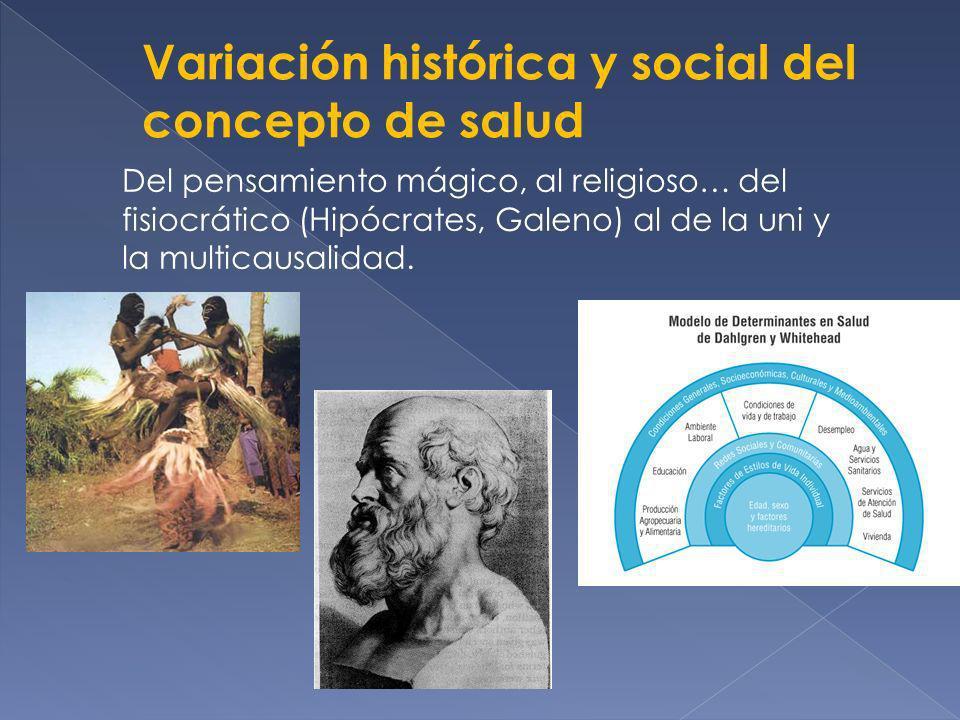 Variación histórica y social del concepto de salud Del pensamiento mágico, al religioso… del fisiocrático (Hipócrates, Galeno) al de la uni y la multi