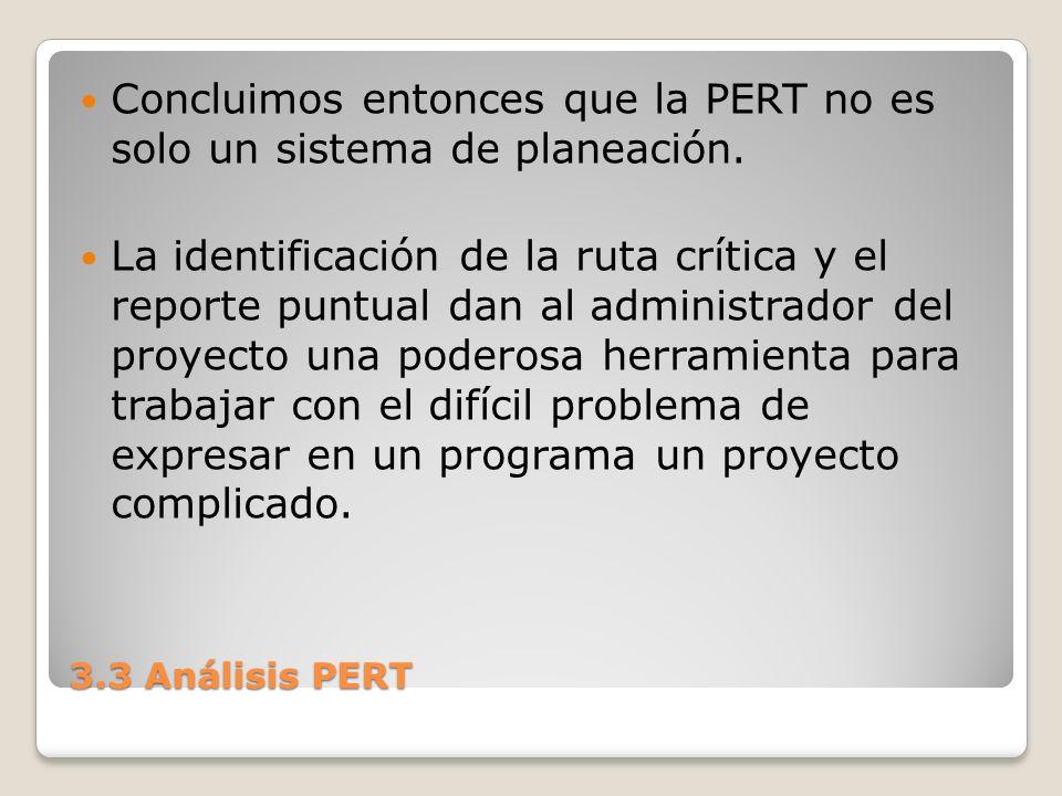 3.3 Análisis PERT Concluimos entonces que la PERT no es solo un sistema de planeación. La identificación de la ruta crítica y el reporte puntual dan a