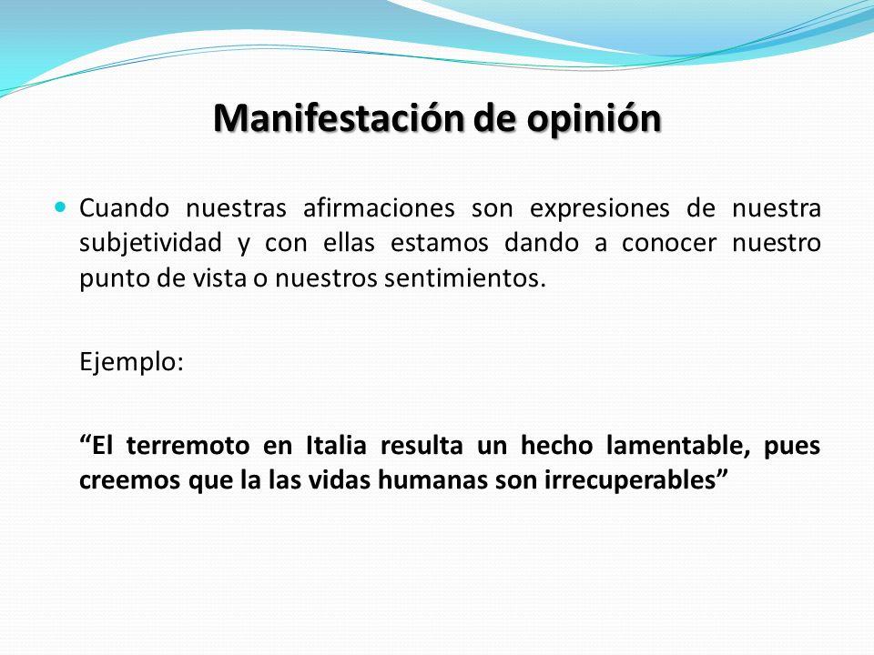 Manifestación de opinión Cuando nuestras afirmaciones son expresiones de nuestra subjetividad y con ellas estamos dando a conocer nuestro punto de vista o nuestros sentimientos.