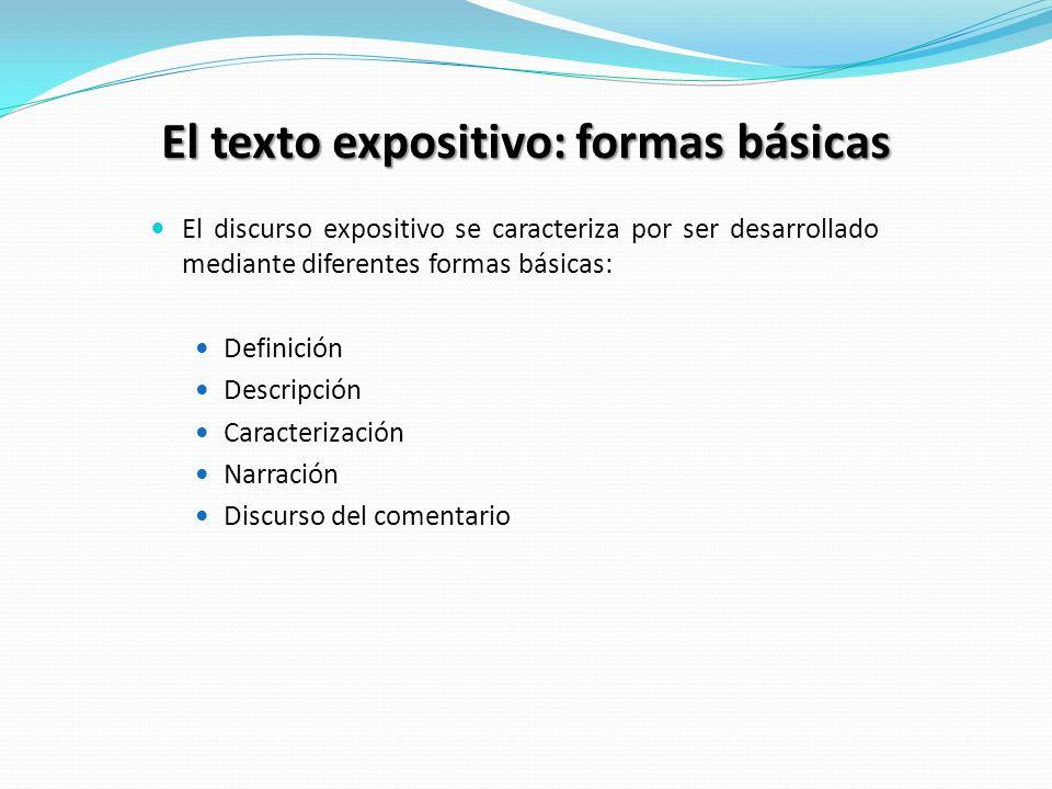 El texto expositivo: formas básicas El discurso expositivo se caracteriza por ser desarrollado mediante diferentes formas básicas: Definición Descripción Caracterización Narración Discurso del comentario