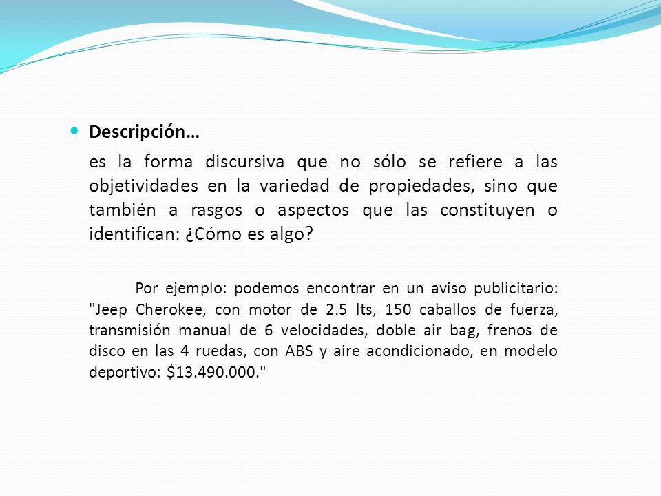 Descripción… es la forma discursiva que no sólo se refiere a las objetividades en la variedad de propiedades, sino que también a rasgos o aspectos que las constituyen o identifican: ¿Cómo es algo.