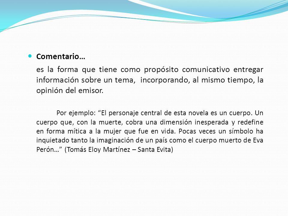Comentario… es la forma que tiene como propósito comunicativo entregar información sobre un tema, incorporando, al mismo tiempo, la opinión del emisor.