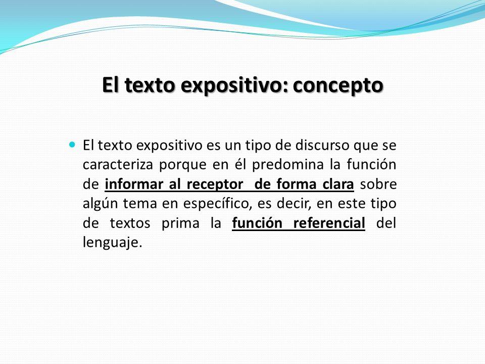 El texto expositivo: concepto El texto expositivo es un tipo de discurso que se caracteriza porque en él predomina la función de informar al receptor de forma clara sobre algún tema en específico, es decir, en este tipo de textos prima la función referencial del lenguaje.