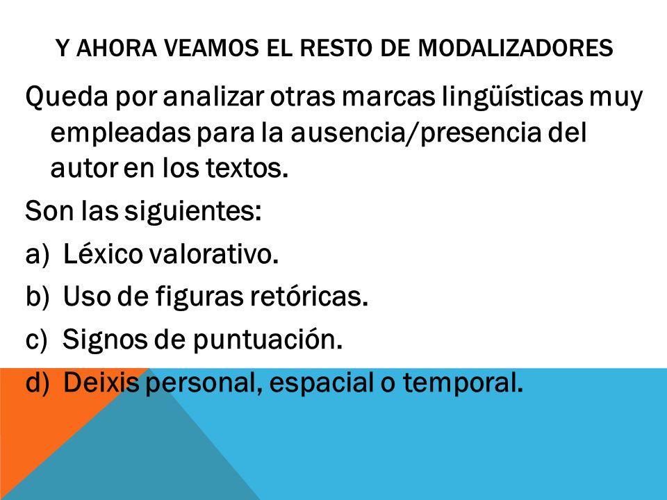 Y AHORA VEAMOS EL RESTO DE MODALIZADORES Queda por analizar otras marcas lingüísticas muy empleadas para la ausencia/presencia del autor en los textos