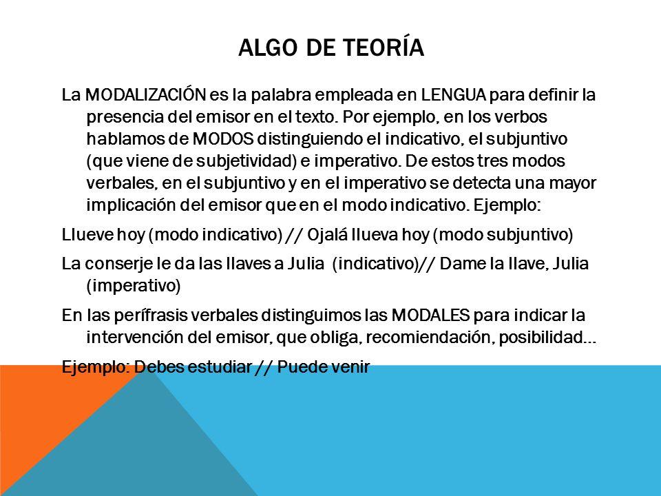 ALGO DE TEORÍA Los elementos lingüísticos que manifiestan la presencia del emisor se llaman MODALIZADORES.
