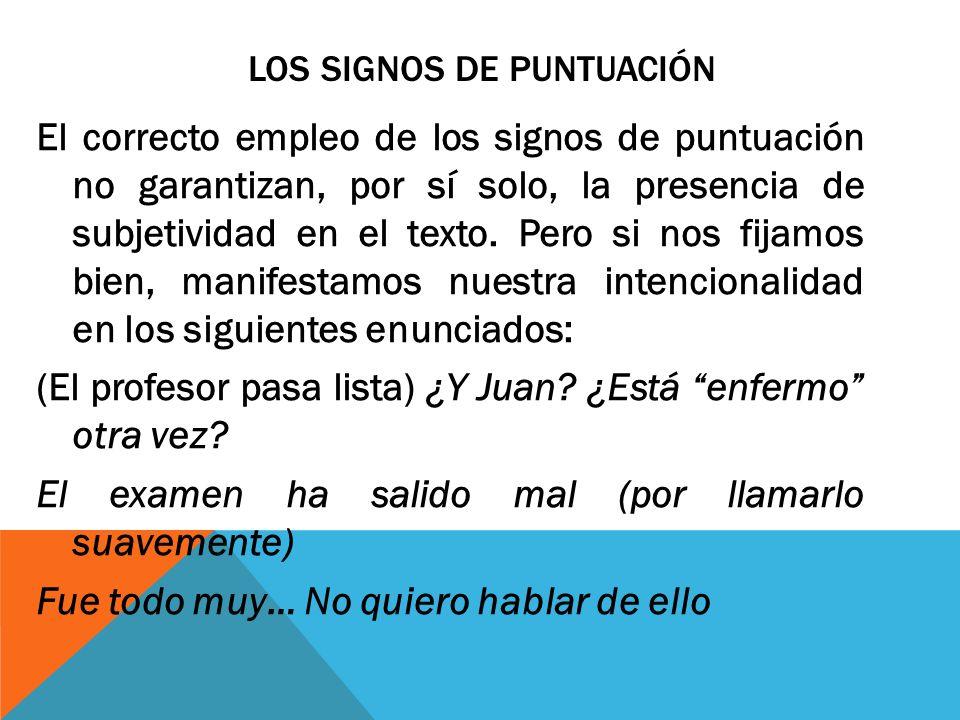 LOS SIGNOS DE PUNTUACIÓN El correcto empleo de los signos de puntuación no garantizan, por sí solo, la presencia de subjetividad en el texto. Pero si