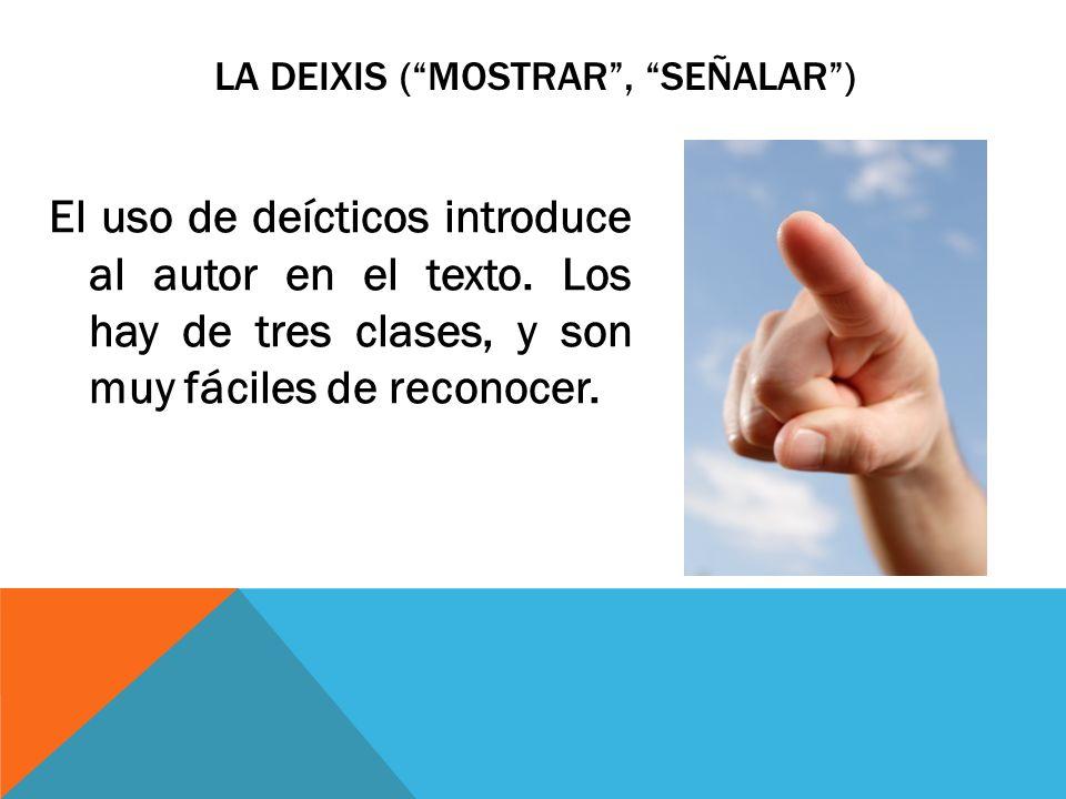 LA DEIXIS (MOSTRAR, SEÑALAR) El uso de deícticos introduce al autor en el texto. Los hay de tres clases, y son muy fáciles de reconocer.