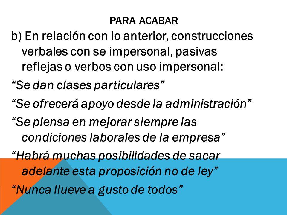 PARA ACABAR b) En relación con lo anterior, construcciones verbales con se impersonal, pasivas reflejas o verbos con uso impersonal: Se dan clases par