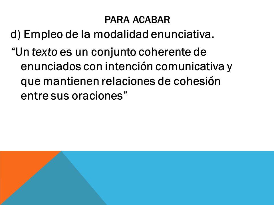 PARA ACABAR d) Empleo de la modalidad enunciativa. Un texto es un conjunto coherente de enunciados con intención comunicativa y que mantienen relacion