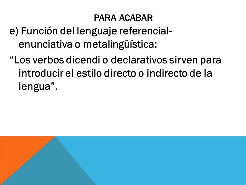 PARA ACABAR e) Función del lenguaje referencial- enunciativa o metalingüística: Los verbos dicendi o declarativos sirven para introducir el estilo dir