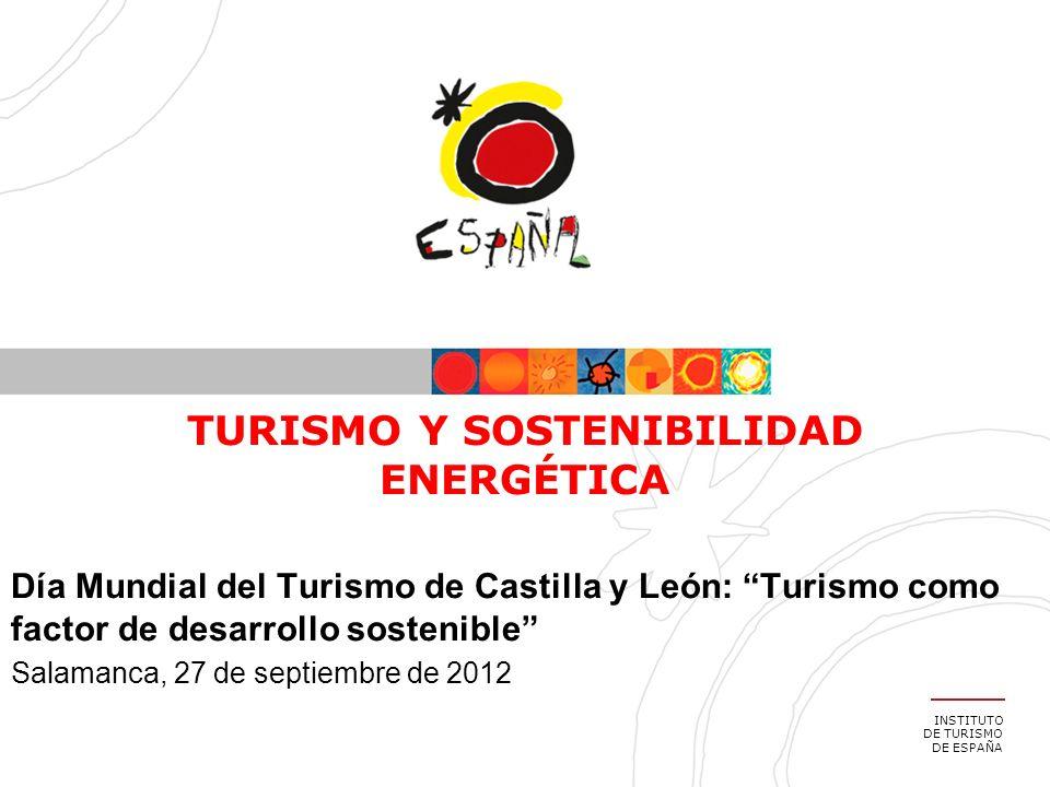 INSTITUTO DE TURISMO DE ESPAÑA TURISMO Y SOSTENIBILIDAD ENERGÉTICA Día Mundial del Turismo de Castilla y León: Turismo como factor de desarrollo sostenible Salamanca, 27 de septiembre de 2012