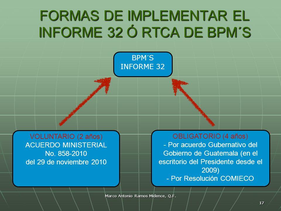 17 Marco Antonio Ramos Midence, Q.F. FORMAS DE IMPLEMENTAR EL INFORME 32 Ó RTCA DE BPM´S 17 BPM´S INFORME 32 VOLUNTARIO (2 años) ACUERDO MINISTERIAL N