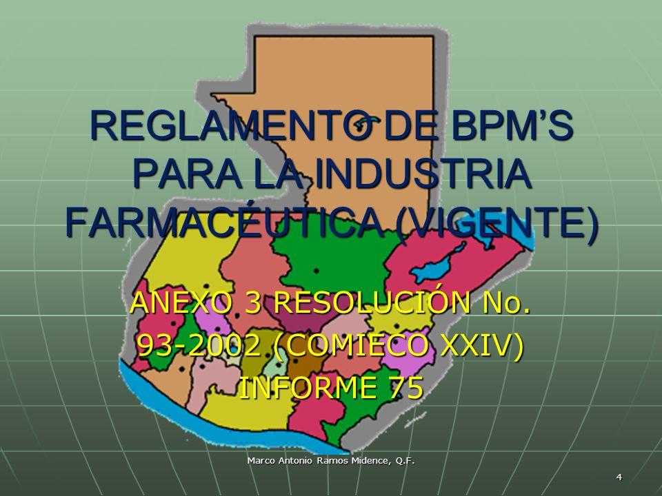 Marco Antonio Ramos Midence, Q.F. 4 REGLAMENTO DE BPMS PARA LA INDUSTRIA FARMACÉUTICA (VIGENTE) ANEXO 3 RESOLUCIÓN No. 93-2002 (COMIECO XXIV) INFORME