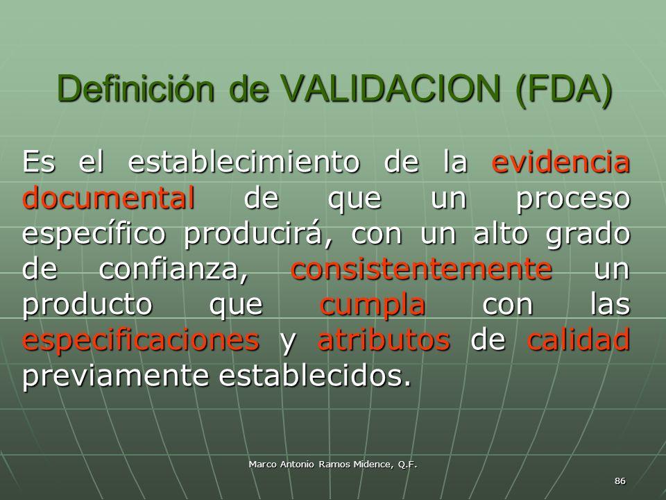 Marco Antonio Ramos Midence, Q.F. 86 Definición de VALIDACION (FDA) Es el establecimiento de la evidencia documental de que un proceso específico prod