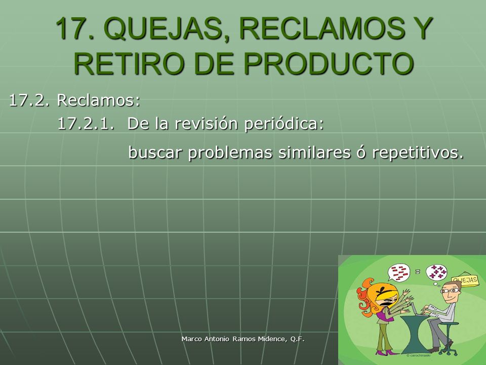 Marco Antonio Ramos Midence, Q.F. 91 17. QUEJAS, RECLAMOS Y RETIRO DE PRODUCTO 17.2. Reclamos: 17.2.1. De la revisión periódica: buscar problemas simi