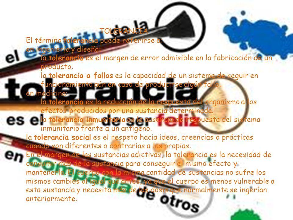 El término tolerancia puede referirse a: en ingeniería y diseño: la tolerancia es el margen de error admisible en la fabricación de un producto.