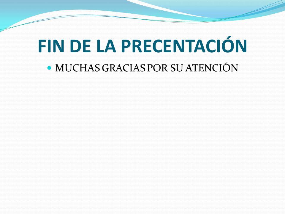 FIN DE LA PRECENTACIÓN MUCHAS GRACIAS POR SU ATENCIÓN