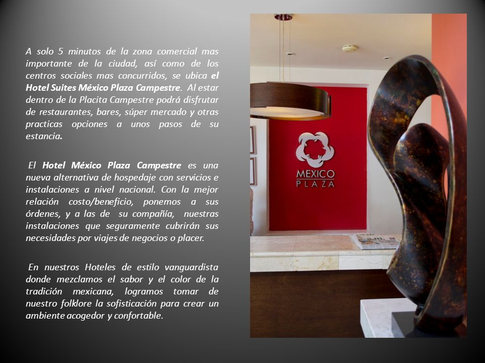 A solo 5 minutos de la zona comercial mas importante de la ciudad, así como de los centros sociales mas concurridos, se ubica el Hotel Suites México Plaza Campestre.