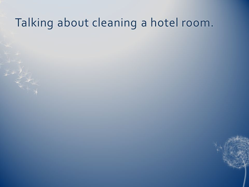 Talking about cleaning a hotel room.Talking about cleaning a hotel room.