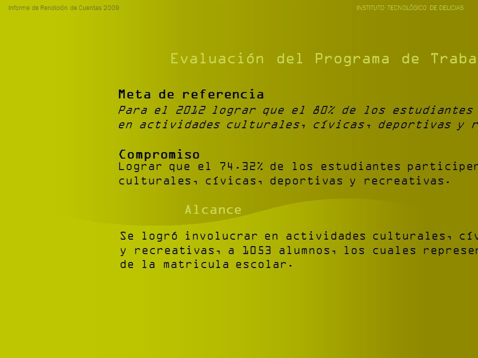 Informe de Rendición de Cuentas 2009 INSTITUTO TECNOLÓGICO DE DELICIAS Evaluación del Programa de Trabajo Anual 2009 Para el 2012 lograr que el 80% de los estudiantes participen en actividades culturales, cívicas, deportivas y recreativas.
