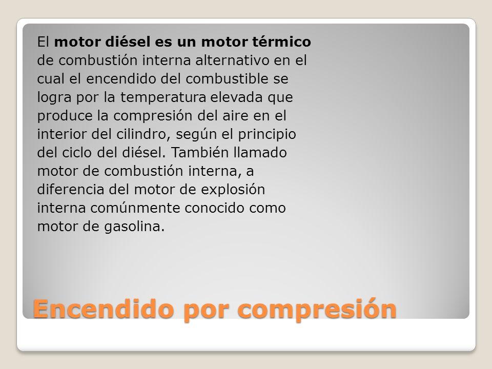 Encendido por compresión El motor diésel es un motor térmico de combustión interna alternativo en el cual el encendido del combustible se logra por la temperatura elevada que produce la compresión del aire en el interior del cilindro, según el principio del ciclo del diésel.
