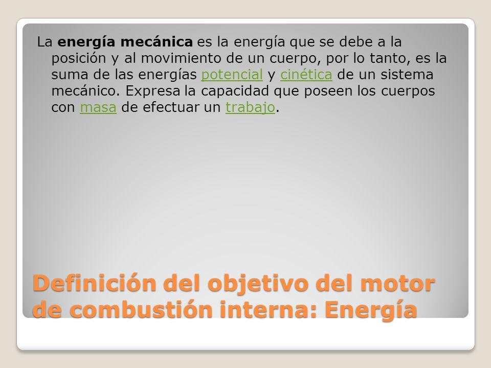 Definición del objetivo del motor de combustión interna: Energía La energía mecánica es la energía que se debe a la posición y al movimiento de un cuerpo, por lo tanto, es la suma de las energías potencial y cinética de un sistema mecánico.