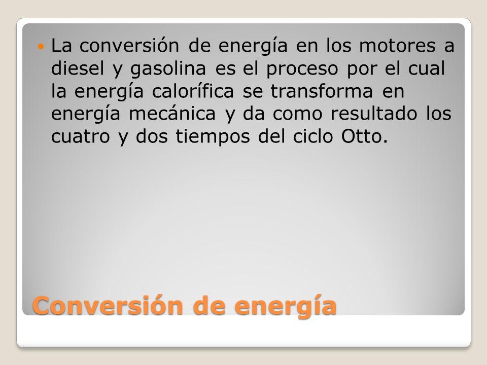 Conversión de energía La conversión de energía en los motores a diesel y gasolina es el proceso por el cual la energía calorífica se transforma en energía mecánica y da como resultado los cuatro y dos tiempos del ciclo Otto.