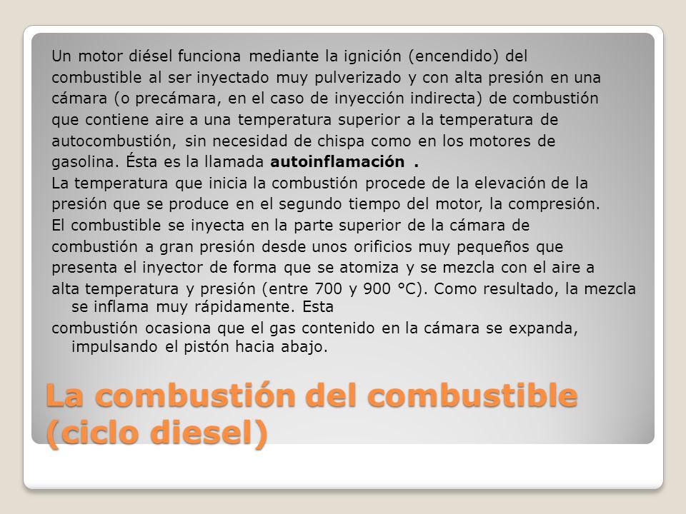 La combustión del combustible (ciclo diesel) Un motor diésel funciona mediante la ignición (encendido) del combustible al ser inyectado muy pulverizad