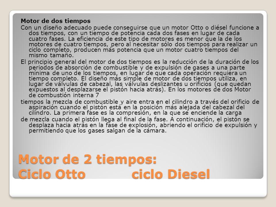 Motor de 2 tiempos: Ciclo Otto ciclo Diesel Motor de dos tiempos Con un diseño adecuado puede conseguirse que un motor Otto o diésel funcione a dos ti