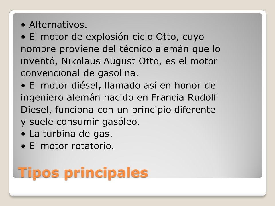 Tipos principales Alternativos. El motor de explosión ciclo Otto, cuyo nombre proviene del técnico alemán que lo inventó, Nikolaus August Otto, es el