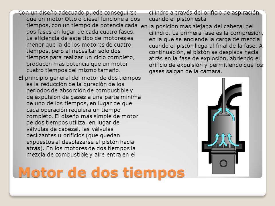 Motor de dos tiempos Con un diseño adecuado puede conseguirse que un motor Otto o diésel funcione a dos tiempos, con un tiempo de potencia cada dos fases en lugar de cada cuatro fases.