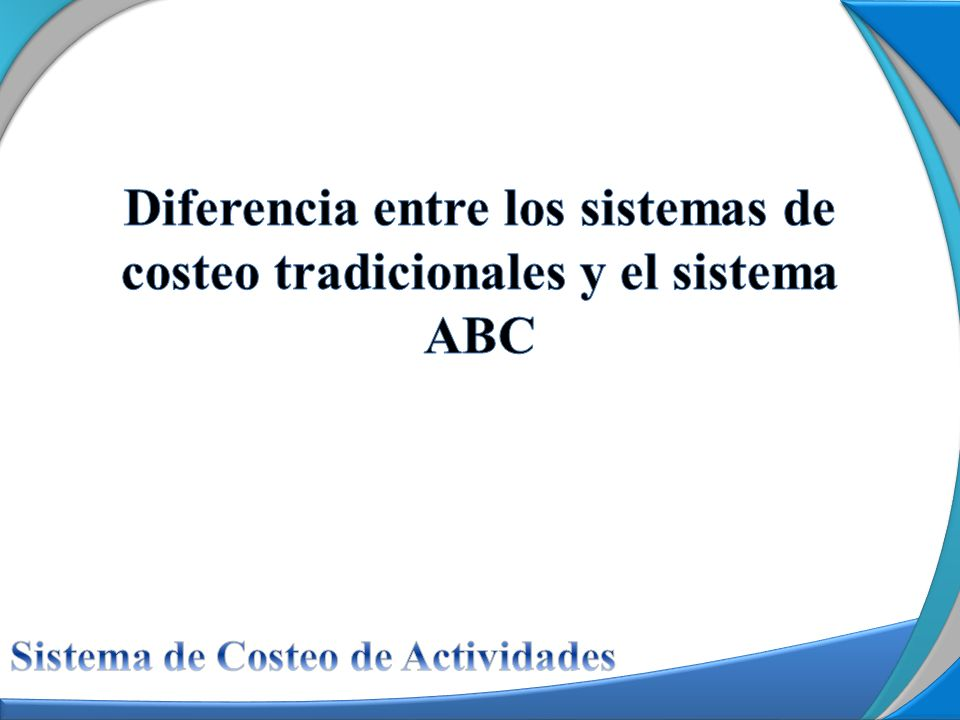 Fuente: Tomado de Pérez Barral (2003) Costeo Tradicional Costeo ABC Los productos consumen los costos.
