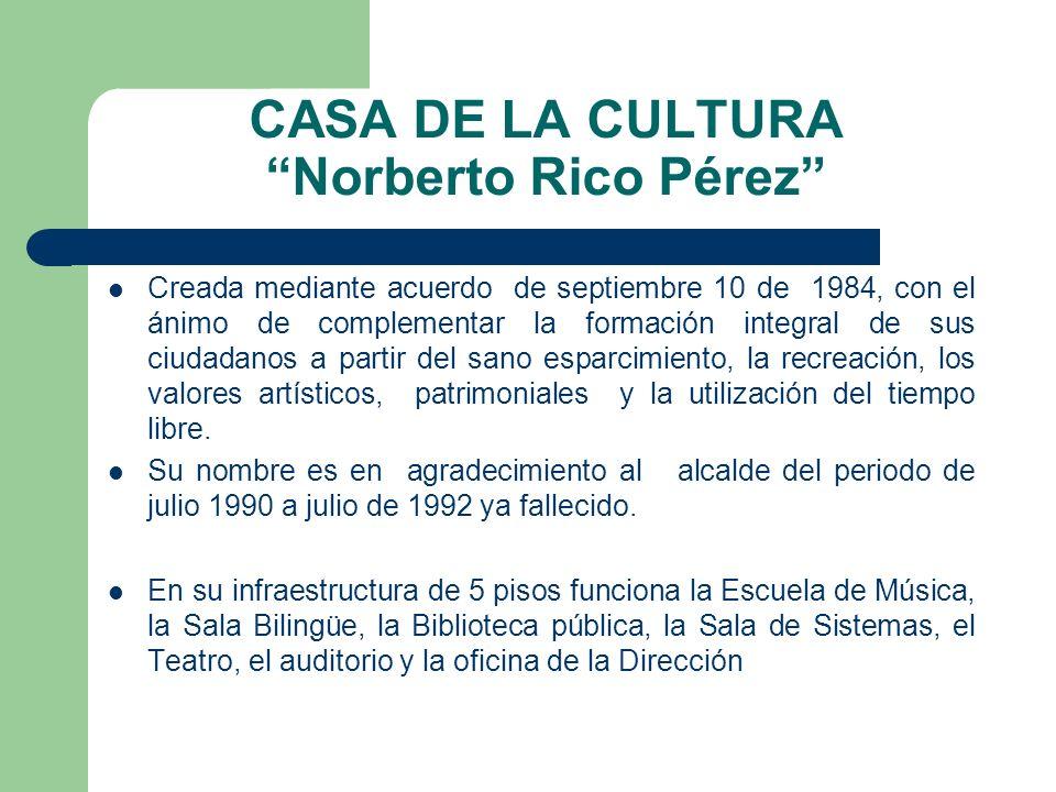 CASA DE LA CULTURA Norberto Rico Pérez Creada mediante acuerdo de septiembre 10 de 1984, con el ánimo de complementar la formación integral de sus ciu