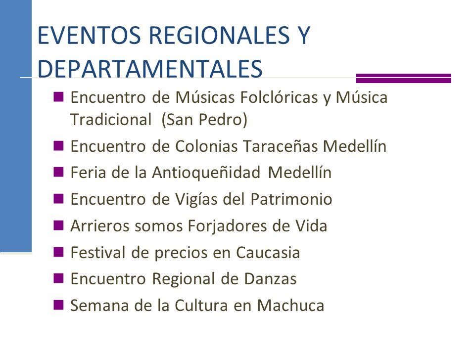 EVENTOS REGIONALES Y DEPARTAMENTALES Encuentro de Músicas Folclóricas y Música Tradicional (San Pedro) Encuentro de Colonias Taraceñas Medellín Feria