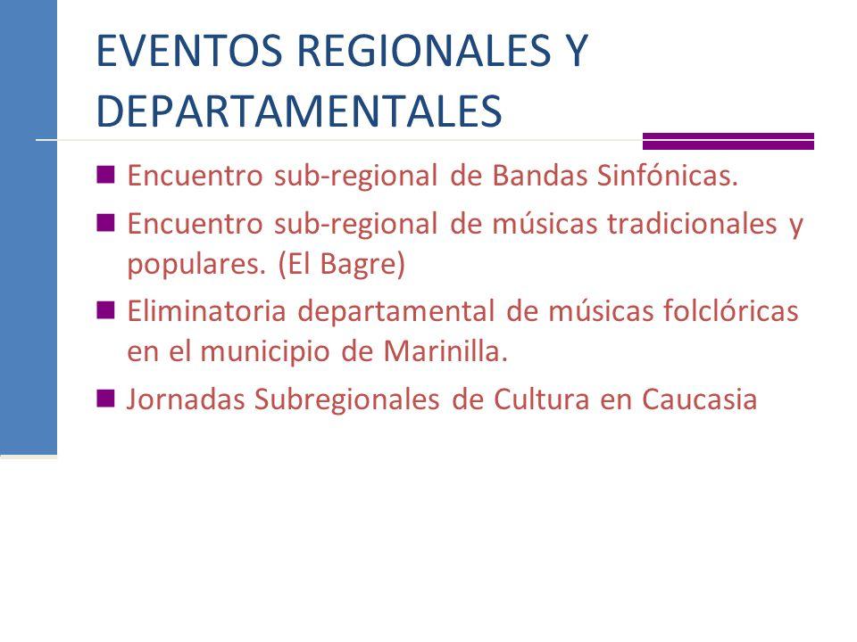EVENTOS REGIONALES Y DEPARTAMENTALES Encuentro sub-regional de Bandas Sinfónicas. Encuentro sub-regional de músicas tradicionales y populares. (El Bag