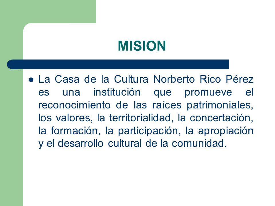 MISION La Casa de la Cultura Norberto Rico Pérez es una institución que promueve el reconocimiento de las raíces patrimoniales, los valores, la territ