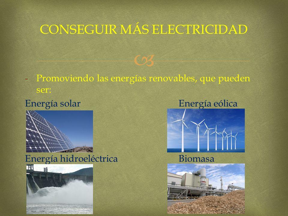 -Promoviendo las energías renovables, que pueden ser: Energía solar Energía eólica Energía hidroeléctrica Biomasa CONSEGUIR MÁS ELECTRICIDAD