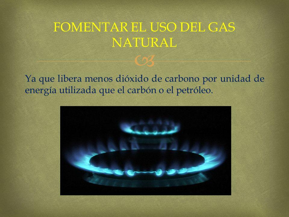 Ya que libera menos dióxido de carbono por unidad de energía utilizada que el carbón o el petróleo. FOMENTAR EL USO DEL GAS NATURAL