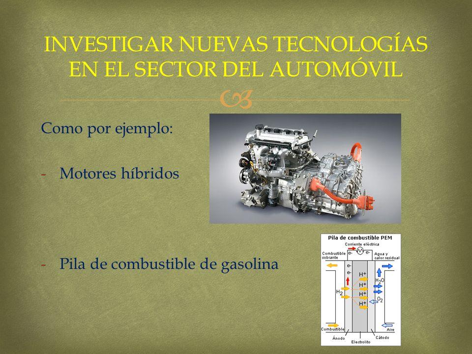 Como por ejemplo: -Motores híbridos -Pila de combustible de gasolina INVESTIGAR NUEVAS TECNOLOGÍAS EN EL SECTOR DEL AUTOMÓVIL