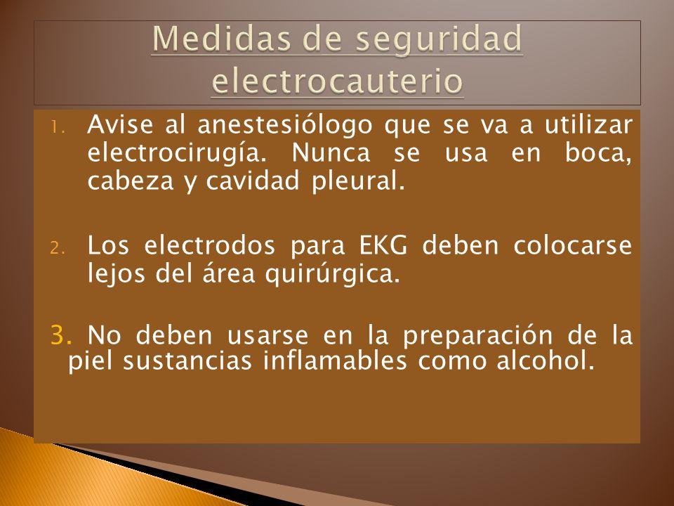 1. Avise al anestesiólogo que se va a utilizar electrocirugía. Nunca se usa en boca, cabeza y cavidad pleural. 2. Los electrodos para EKG deben coloca