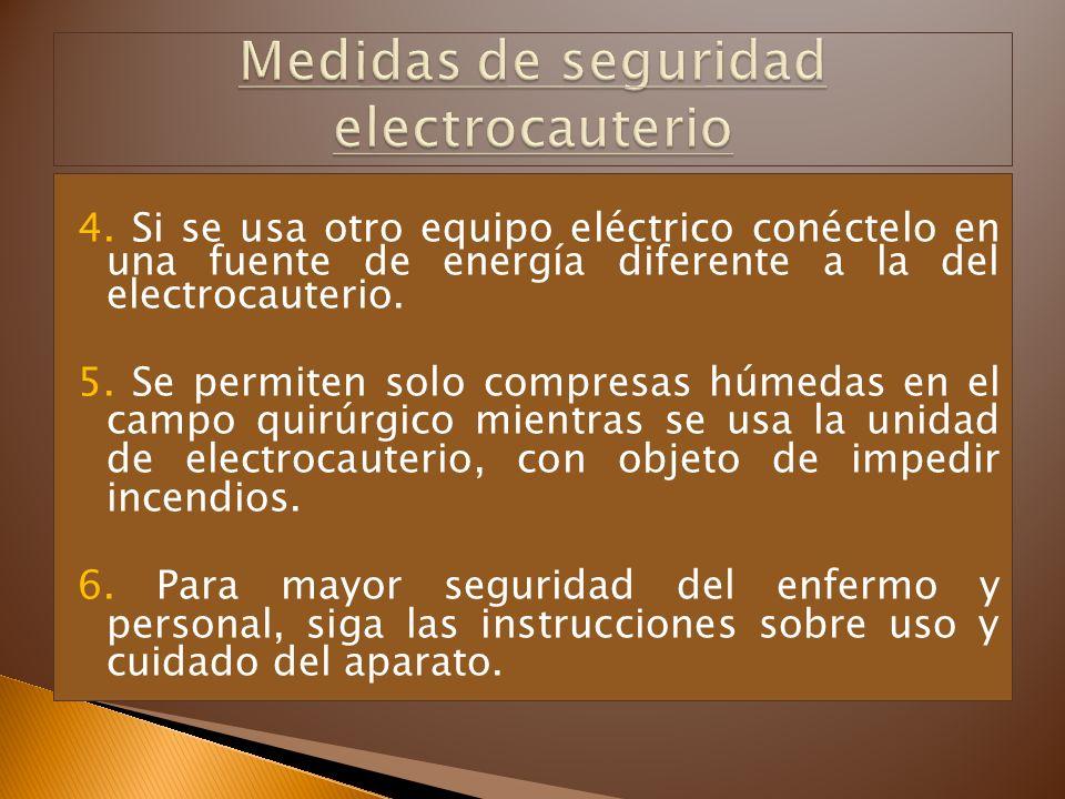 4. Si se usa otro equipo eléctrico conéctelo en una fuente de energía diferente a la del electrocauterio. 5. Se permiten solo compresas húmedas en el