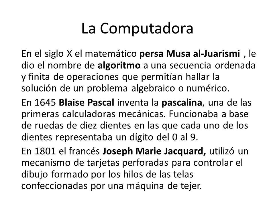 La Computadora En el siglo X el matemático persa Musa al-Juarismi, le dio el nombre de algoritmo a una secuencia ordenada y finita de operaciones que