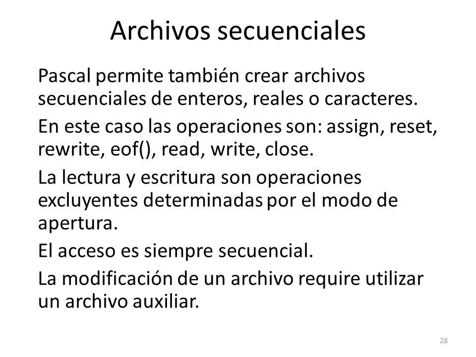 Pascal permite también crear archivos secuenciales de enteros, reales o caracteres. En este caso las operaciones son: assign, reset, rewrite, eof(), r